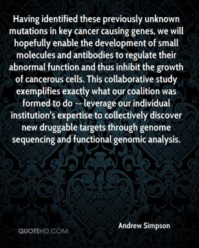 Andrew Simpson - Having identified these previously unknown mutations in key cancer causing genes, we will hopefully enable the development of small molecules and antibodies to regulate their abnormal function and thus inhibit the growth of cancerous cells. This collaborative study exemplifies exactly what our coalition was formed to do -- leverage our individual institution's expertise to collectively discover new druggable targets through genome sequencing and functional genomic analysis.