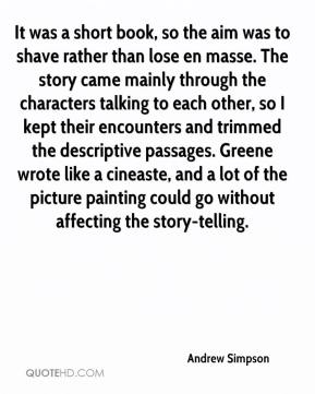 Andrew Simpson - It was a short book, so the aim was to shave rather than lose en masse. The story came mainly through the characters talking to each other, so I kept their encounters and trimmed the descriptive passages. Greene wrote like a cineaste, and a lot of the picture painting could go without affecting the story-telling.