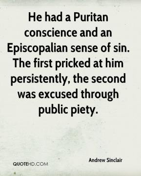 Andrew Sinclair - He had a Puritan conscience and an Episcopalian sense of sin. The first pricked at him persistently, the second was excused through public piety.