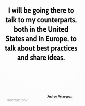 Andrew Velazquez - I will be going there to talk to my counterparts, both in the United States and in Europe, to talk about best practices and share ideas.