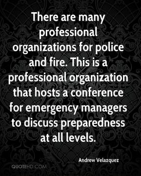 Andrew Velazquez - There are many professional organizations for police and fire. This is a professional organization that hosts a conference for emergency managers to discuss preparedness at all levels.