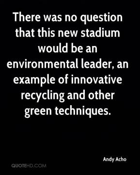 Andy Acho - There was no question that this new stadium would be an environmental leader, an example of innovative recycling and other green techniques.