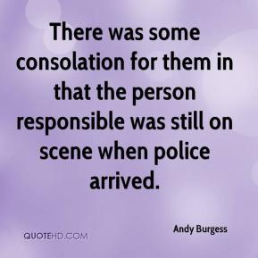 Andy Burgess - There was some consolation for them in that the person responsible was still on scene when police arrived.