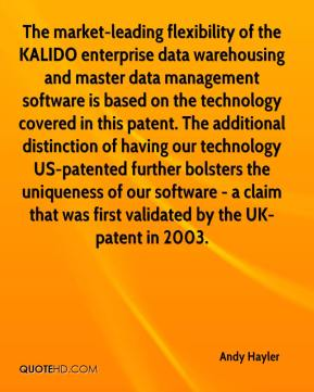 Andy Hayler - The market-leading flexibility of the KALIDO enterprise data warehousing and master data management software is based on the technology covered in this patent. The additional distinction of having our technology US-patented further bolsters the uniqueness of our software - a claim that was first validated by the UK-patent in 2003.