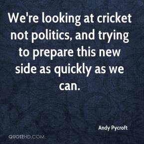 Andy Pycroft - We're looking at cricket not politics, and trying to prepare this new side as quickly as we can.