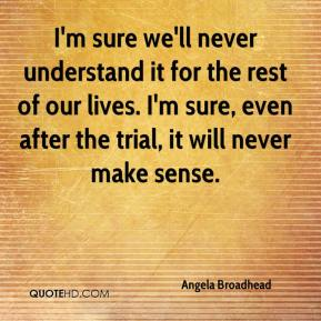 I'm sure we'll never understand it for the rest of our lives. I'm sure, even after the trial, it will never make sense.