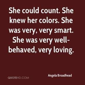 She could count. She knew her colors. She was very, very smart. She was very well-behaved, very loving.