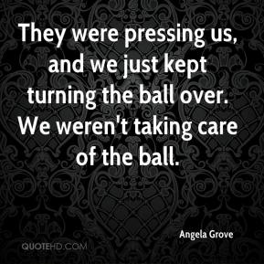 Angela Grove - They were pressing us, and we just kept turning the ball over. We weren't taking care of the ball.