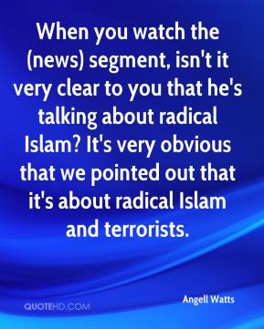 Angell Watts - When you watch the (news) segment, isn't it very clear to you that he's talking about radical Islam? It's very obvious that we pointed out that it's about radical Islam and terrorists.