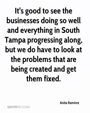 Anita Ramirez - It's good to see the businesses doing so well and everything in South Tampa progressing along, but we do have to look at the problems that are being created and get them fixed.