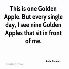 Anita Ramirez - This is one Golden Apple. But every single day, I see nine Golden Apples that sit in front of me.