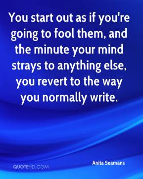 Anita Seamans - You start out as if you're going to fool them, and the minute your mind strays to anything else, you revert to the way you normally write.