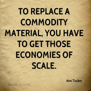 Ann Tucker - To replace a commodity material, you have to get those economies of scale.