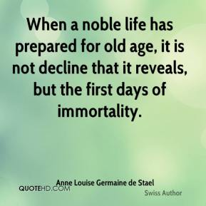 Anne Louise Germaine de Stael - When a noble life has prepared for old age, it is not decline that it reveals, but the first days of immortality.