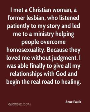 I met a Christian woman, a former lesbian, who listened patiently to my story and led me to a ministry helping people overcome homosexuality. Because they loved me without judgment, I was able finally to give all my relationships with God and begin the real road to healing.