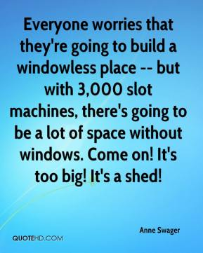 Anne Swager - Everyone worries that they're going to build a windowless place -- but with 3,000 slot machines, there's going to be a lot of space without windows. Come on! It's too big! It's a shed!