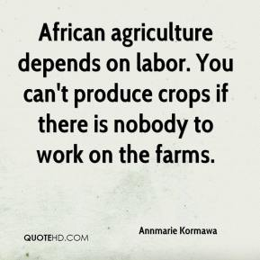 Annmarie Kormawa - African agriculture depends on labor. You can't produce crops if there is nobody to work on the farms.