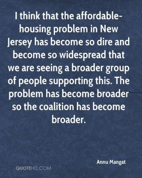 Annu Mangat - I think that the affordable-housing problem in New Jersey has become so dire and become so widespread that we are seeing a broader group of people supporting this. The problem has become broader so the coalition has become broader.
