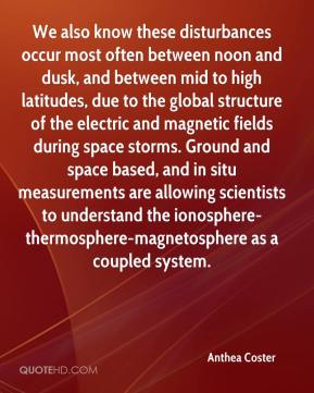 We also know these disturbances occur most often between noon and dusk, and between mid to high latitudes, due to the global structure of the electric and magnetic fields during space storms. Ground and space based, and in situ measurements are allowing scientists to understand the ionosphere-thermosphere-magnetosphere as a coupled system.