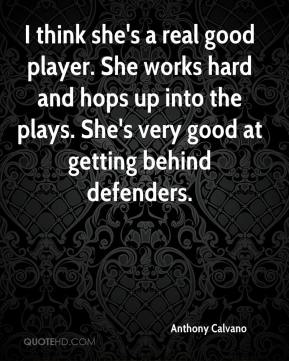 Anthony Calvano - I think she's a real good player. She works hard and hops up into the plays. She's very good at getting behind defenders.