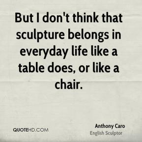 Anthony Caro - But I don't think that sculpture belongs in everyday life like a table does, or like a chair.