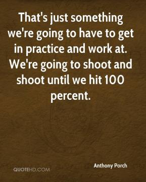 Anthony Porch - That's just something we're going to have to get in practice and work at. We're going to shoot and shoot until we hit 100 percent.