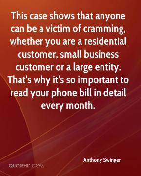 Anthony Swinger - This case shows that anyone can be a victim of cramming, whether you are a residential customer, small business customer or a large entity. That's why it's so important to read your phone bill in detail every month.