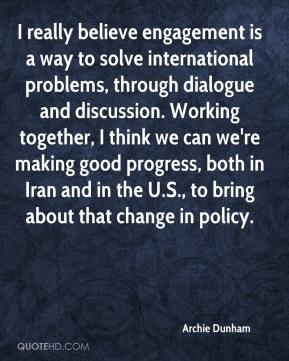 Archie Dunham - I really believe engagement is a way to solve international problems, through dialogue and discussion. Working together, I think we can we're making good progress, both in Iran and in the U.S., to bring about that change in policy.