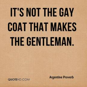 Argentine Proverb - It's not the gay coat that makes the gentleman.