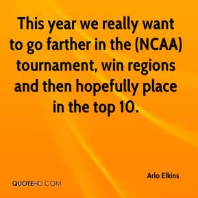 Arlo Elkins - This year we really want to go farther in the (NCAA) tournament, win regions and then hopefully place in the top 10.
