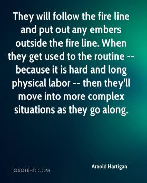 Arnold Hartigan - They will follow the fire line and put out any embers outside the fire line. When they get used to the routine -- because it is hard and long physical labor -- then they'll move into more complex situations as they go along.