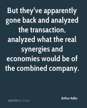 Arthur Adler - But they've apparently gone back and analyzed the transaction, analyzed what the real synergies and economies would be of the combined company.