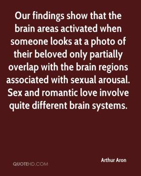 Arthur Aron - Our findings show that the brain areas activated when someone looks at a photo of their beloved only partially overlap with the brain regions associated with sexual arousal. Sex and romantic love involve quite different brain systems.