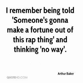 Arthur Baker - I remember being told 'Someone's gonna make a fortune out of this rap thing' and thinking 'no way'.