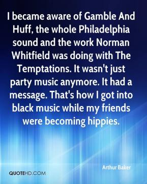 Arthur Baker - I became aware of Gamble And Huff, the whole Philadelphia sound and the work Norman Whitfield was doing with The Temptations. It wasn't just party music anymore. It had a message. That's how I got into black music while my friends were becoming hippies.