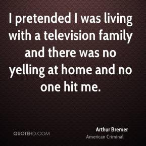 Arthur Bremer - I pretended I was living with a television family and there was no yelling at home and no one hit me.