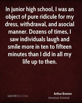 In junior high school, I was an object of pure ridicule for my dress, withdrawal, and asocial manner. Dozens of times, I saw individuals laugh and smile more in ten to fifteen minutes than I did in all my life up to then.