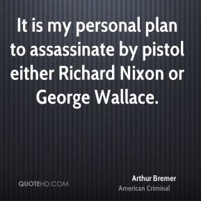 Arthur Bremer - It is my personal plan to assassinate by pistol either Richard Nixon or George Wallace.