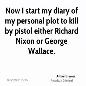 Arthur Bremer - Now I start my diary of my personal plot to kill by pistol either Richard Nixon or George Wallace.