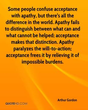 Arthur Gordon - Some people confuse acceptance with apathy, but there's all the difference in the world. Apathy fails to distinguish between what can and what cannot be helped; acceptance makes that distinction. Apathy paralyzes the will-to-action; acceptance frees it by relieving it of impossible burdens.