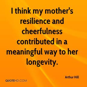 Arthur Hill - I think my mother's resilience and cheerfulness contributed in a meaningful way to her longevity.