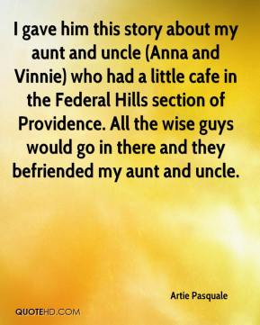 Artie Pasquale - I gave him this story about my aunt and uncle (Anna and Vinnie) who had a little cafe in the Federal Hills section of Providence. All the wise guys would go in there and they befriended my aunt and uncle.