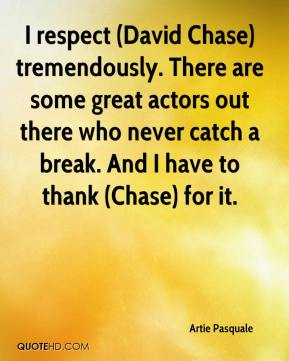 Artie Pasquale - I respect (David Chase) tremendously. There are some great actors out there who never catch a break. And I have to thank (Chase) for it.
