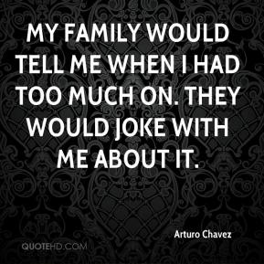 Arturo Chavez - My family would tell me when I had too much on. They would joke with me about it.
