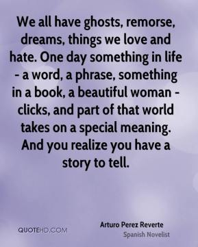 Arturo Perez Reverte - We all have ghosts, remorse, dreams, things we love and hate. One day something in life - a word, a phrase, something in a book, a beautiful woman - clicks, and part of that world takes on a special meaning. And you realize you have a story to tell.