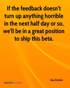 Asa Dotzler - If the feedback doesn't turn up anything horrible in the next half day or so, we'll be in a great position to ship this beta.