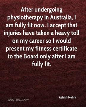 Ashish Nehra - After undergoing physiotherapy in Australia, I am fully fit now. I accept that injuries have taken a heavy toll on my career so I would present my fitness certificate to the Board only after I am fully fit.