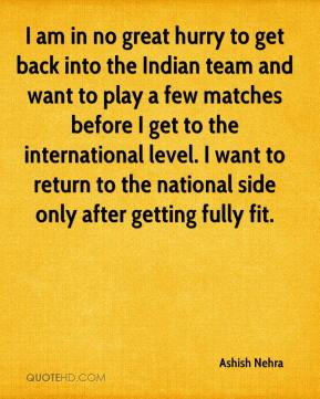 Ashish Nehra - I am in no great hurry to get back into the Indian team and want to play a few matches before I get to the international level. I want to return to the national side only after getting fully fit.