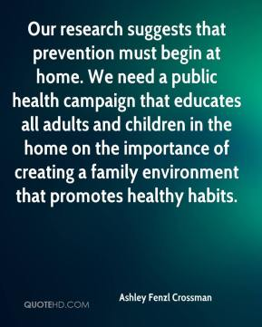 Ashley Fenzl Crossman - Our research suggests that prevention must begin at home. We need a public health campaign that educates all adults and children in the home on the importance of creating a family environment that promotes healthy habits.