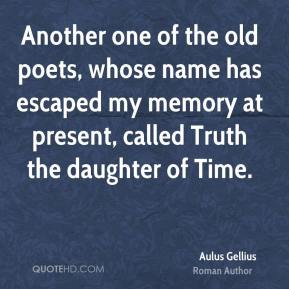Another one of the old poets, whose name has escaped my memory at present, called Truth the daughter of Time.